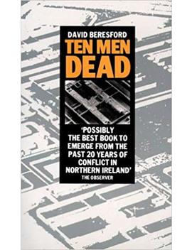 Ten Dead Men: Story Of The 1981 Irish Hunger Strike by David Beresford