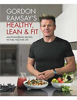 Gordon Ramsay's Healthy, Lean & Fit: Mouthwatering Recipes To Fuel You For Life by Gordon Ramsay