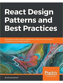 React Design Patterns And Best Practices: Build Easy To Scale Modular Applications Using The Most Powerful Components And Design Patterns by Michele Bertoli