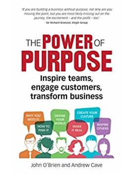 The Power Of Purpose: Inspire Teams, Engage Customers, Transform Business (English Edition) by John O'brien
