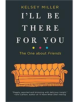 I'll Be There For You: The One About Friends by Kelsey Miller