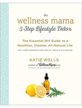The Wellness Mama 5 Step Lifestyle Detox: The Essential Diy Guide To A Healthier, Cleaner, All Natural Life by Katie Wells