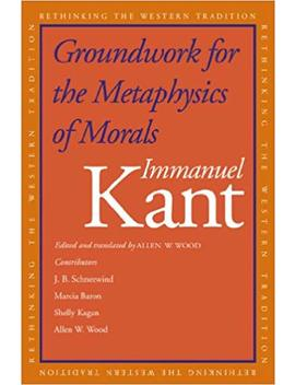 Groundwork For The Metaphysics Of Morals (Rethinking The Western Tradition) by Immanuel Kant