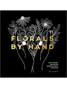 Florals By Hand: How To Draw And Design Modern Floral Projects by Alli Koch