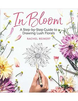 In Bloom: A Step By Step Guide To Drawing Lush Florals by Rachel Reinert