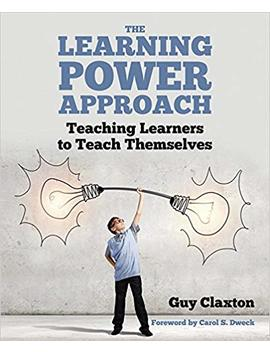 The Learning Power Approach: Teaching Learners To Teach Themselves by Guy Claxton