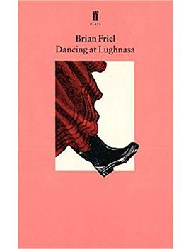 Dancing At Lughnasa: A Play by Brian Friel