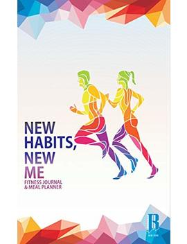 New Habits, New Me   A Daily Food And Exercise Journal: Designed By Fitness Experts To Help You Live Your Healthiest Life, Track Your Goals, Workout, Weight Loss, Bodybuilding, And Health by Rim Sports Gear
