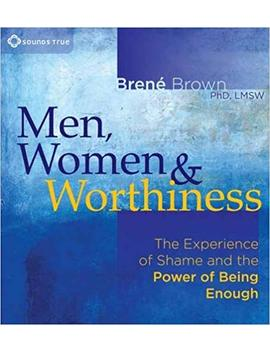 Men, Women, And Worthiness: The Experience Of Shame And The Power Of Being Enough by Brené Brown