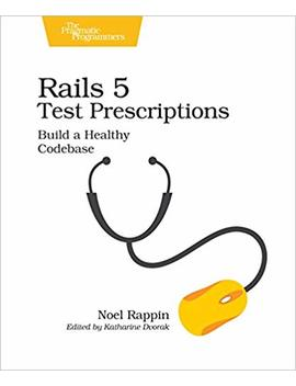 Rails 5 Test Prescriptions: Build A Healthy Codebase by Noel Rappin