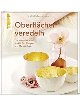 Oberflächen Veredeln: Das Werkbuch Rund Um Kupfer, Blattgold Und Marmor Look by Susanne Weidmann