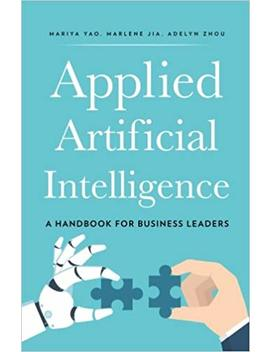 Applied Artificial Intelligence: A Handbook For Business Leaders by Mariya Yao
