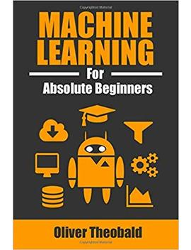 Machine Learning For Absolute Beginners: A Plain English Introduction by Oliver Theobald