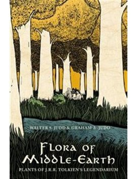 Flora Of Middle Earth: Plants Of J.R.R. Tolkien's Legendarium by Walter S. Judd
