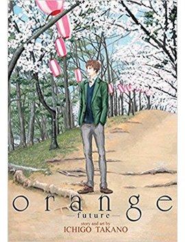 Orange: Future (Orange: The Complete Collection) by Ichigo Takano