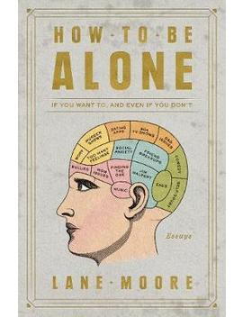 How To Be Alone : If You Want To, And Even If You Don't by Lane Moore