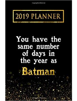 2019 Planner: You Have The Same Number Of Days In The Year As Batman: Batman 2019 Planner by Amazon