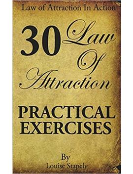 Law Of Attraction   30 Practical Exercises (Law Of Attraction In Action) (Volume 1) by Louise Stapely