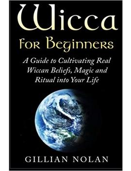 Wicca For Beginners: A Guide To Cultivating Real Wiccan Beliefs, Magic And Ritual Into Your Life (Wiccan Spells   Witchcraft   Wicca Traditions   Wiccan Love Spells   Paganism   Candle Magic) by Gillian Nolan