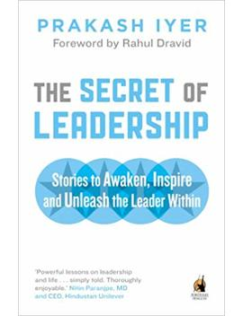 The Secret Of Leadership: Stories To Awaken, Inspire And Unleash The Leader Within by Prakash Iyer