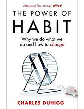 The Power Of Habit: Why We Do What We Do, And How To Change by Charles Duhigg