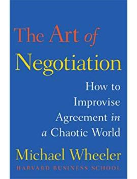 The Art Of Negotiation: How To Improvise Agreement In A Chaotic World (English Edition) by Michael Wheeler