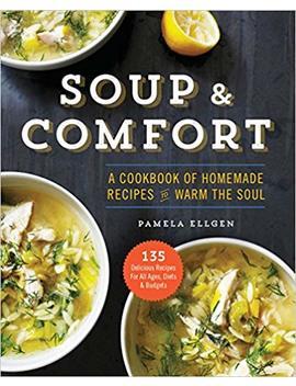 Soup & Comfort: A Cookbook Of Homemade Recipes To Warm The Soul by Pamela Ellgen