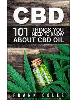 Cbd: 101 Things You Need To Know About Cbd Oil by Frank Coles