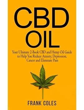 Cbd Oil: Your Ultimate 2 Book Cbd And Hemp Oil Guide To Help You Reduce Anxiety, Depression, Cancer And Eliminate Pain by Frank Coles