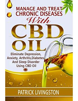 Manage And Treat Chronic Diseases With Cbd Oil: Eliminate Depression, Anxiety, Arthritis, Diabetes, And Sleep Disorder Using Cbd Oil by Patrick Livingston