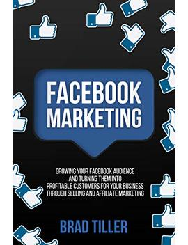 Facebook Marketing: Growing Your Facebook Audience And Turning Them Into Profitable Customers For Your Business Through Selling And Affiliate Marketing (Instagram, Facebook And You Tube 2) by Brad Tiller