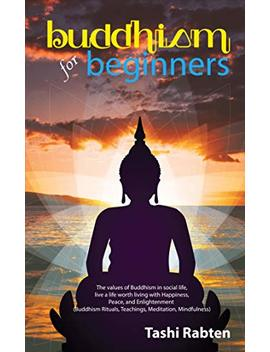 Buddhism For Beginners: The Values Of Buddhism In Social Life, Live A Life Worth Living With Happiness, Peace, And Enlightenment (Buddhism Rituals, Teachings, Meditation, Mindfulness) by Tashi Rabten
