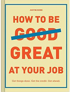 How To Be Great At Your Job: Get Things Done. Get The Credit. Get Ahead. by Justin Kerr