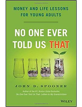 No One Ever Told Us That: Money And Life Lessons For Young Adults by John D. Spooner