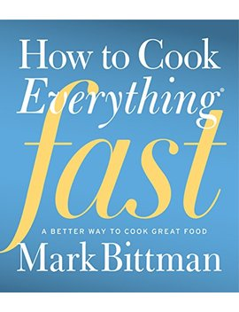 How To Cook Everything Fast: A Better Way To Cook Great Food by Mark Bittman