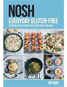 Nosh Everyday Gluten Free: Delicious, Go To Recipes For Every Day Of The Week. by Joy May