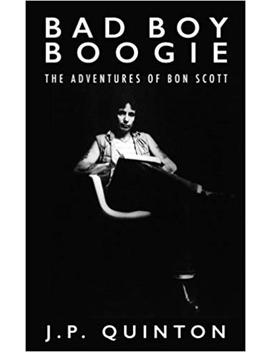 Bad Boy Boogie: The Adventures Of Bon Scott by J P Quinton