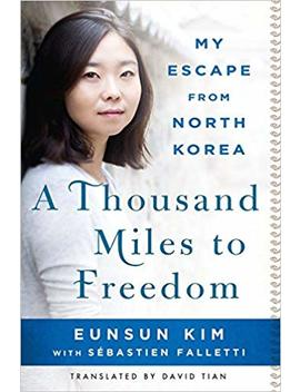 A Thousand Miles To Freedom: My Escape From North Korea by Eunsun Kim