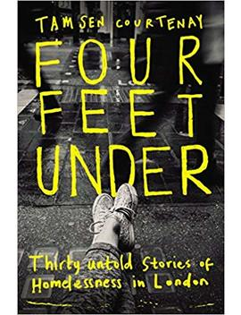 Four Feet Under: Thirty Untold Stories Of Homelessness In London by Tamsen Courtenay