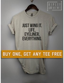 Sale Today: Just Wing It. Life, Eyeliner, Everything T Shirt, Ladies Unisex Shirt, Gift For Wife, Make Up Tee Short Or Long Sleeve Tee by Etsy