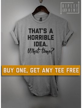 Sale Today: That's A Horrible Idea What Time T Shirt, Ladies Unisex Shirt, Cute Bff Best Friends Tee Short Or Long Sleeve Tee by Etsy