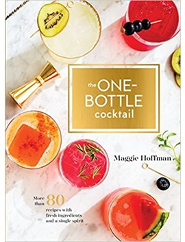 The One Bottle Cocktail: More Than 80 Recipes With Fresh Ingredients And A Single Spirit by Maggie Hoffman