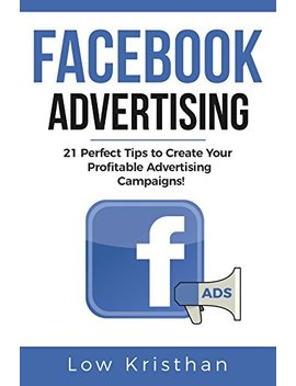 Facebook Advertising: 21 Perfect Tips To Create Your Profitable Advertising Campaigns! Best Advertising Manual 2018 / Make Money From Facebook Ads / Increase You Roi Of 127%! by Amazon