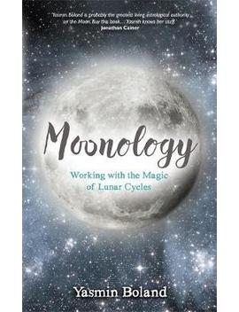 Moonology : Working With The Magic Of Lunar Cycles by Yasmin Boland