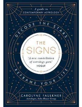 The Signs : Decode The Stars, Reframe Your Life by Carolyne Faulkner