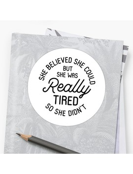She Believed She Could But She Was Really Tired So She Didn't by Kjanedesigns