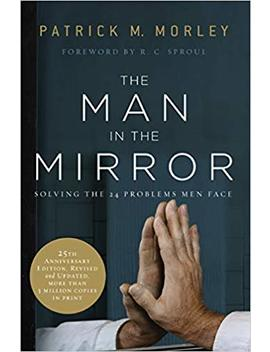 The Man In The Mirror: Solving The 24 Problems Men Face by Patrick Morley