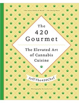 The 420 Gourmet: The Elevated Art Of Cannabis Cuisine by Jeff The420 Chef