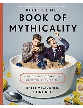 Rhett & Link's Book Of Mythicality: A Field Guide To Curiosity, Creativity, And Tomfoolery by Rhett Mc Laughlin