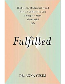 Fulfilled: How The Science Of Spirituality Can Help You Live A Happier, More Meaningful Life by Anna Yusim